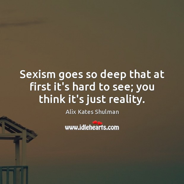 Image, Sexism goes so deep that at first it's hard to see; you think it's just reality.
