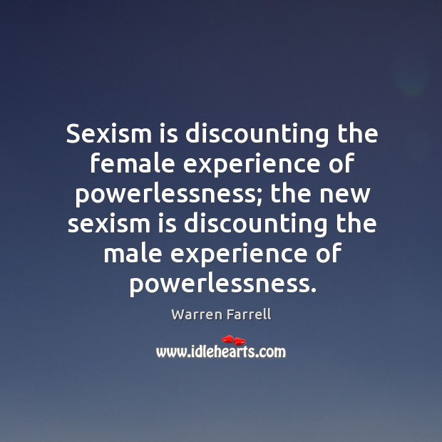 Sexism is discounting the female experience of powerlessness; the new sexism is Image