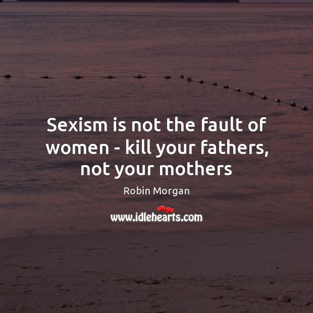 Sexism is not the fault of women – kill your fathers, not your mothers Image
