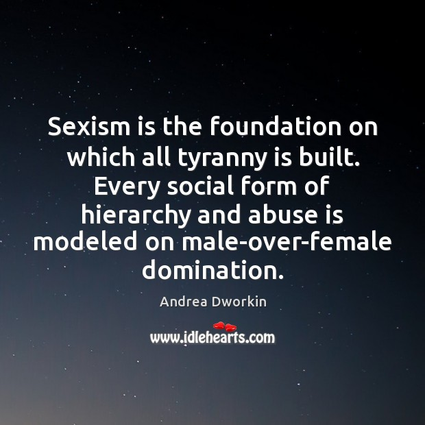 Sexism is the foundation on which all tyranny is built. Every social Andrea Dworkin Picture Quote