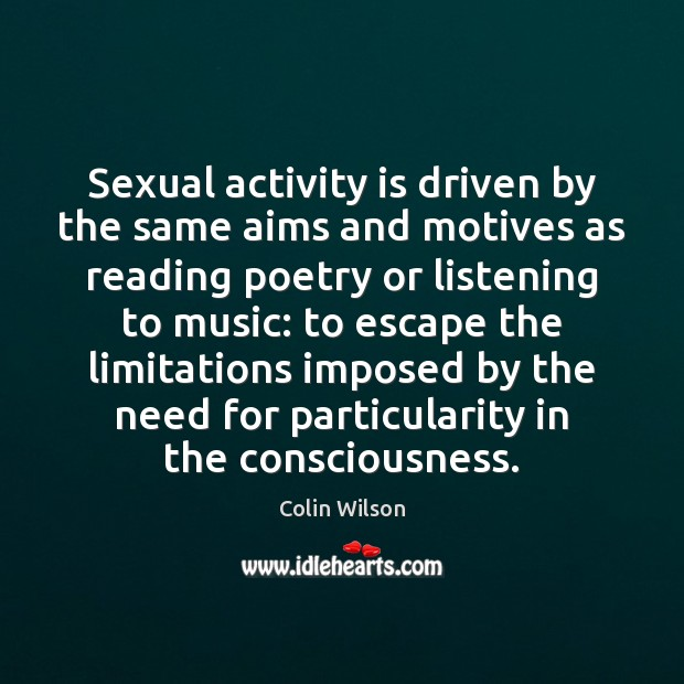 Sexual activity is driven by the same aims and motives as reading Colin Wilson Picture Quote