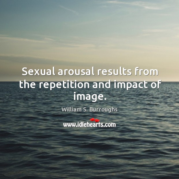 Sexual arousal results from the repetition and impact of image. Image