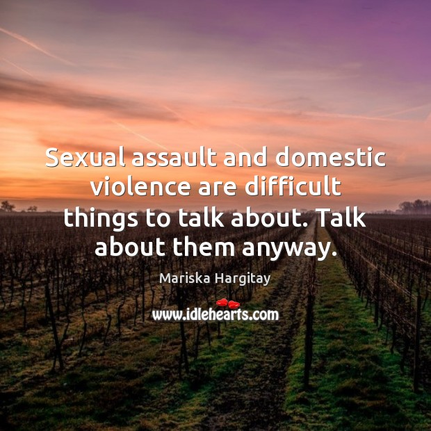 Sexual assault and domestic violence are difficult things to talk about. Talk Mariska Hargitay Picture Quote