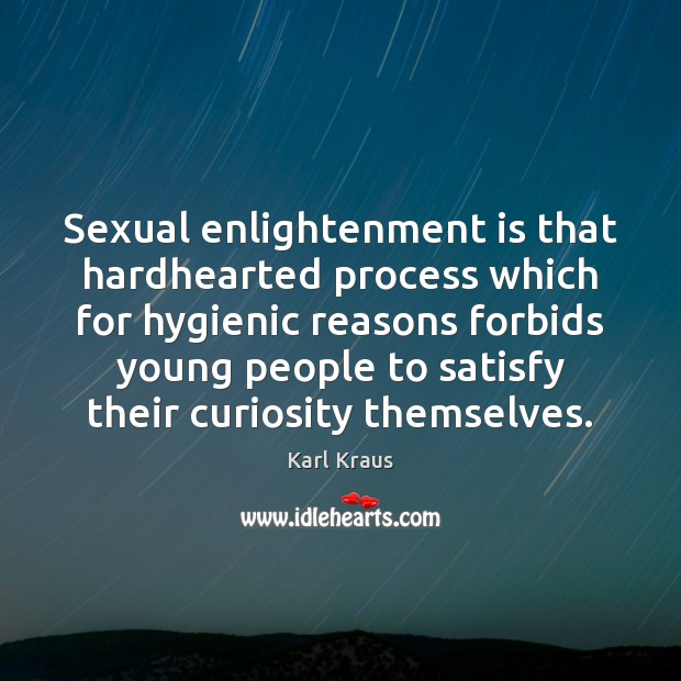Sexual enlightenment is that hardhearted process which for hygienic reasons forbids young Karl Kraus Picture Quote