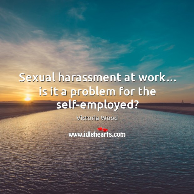 Sexual harassment at work… is it a problem for the self-employed? Victoria Wood Picture Quote