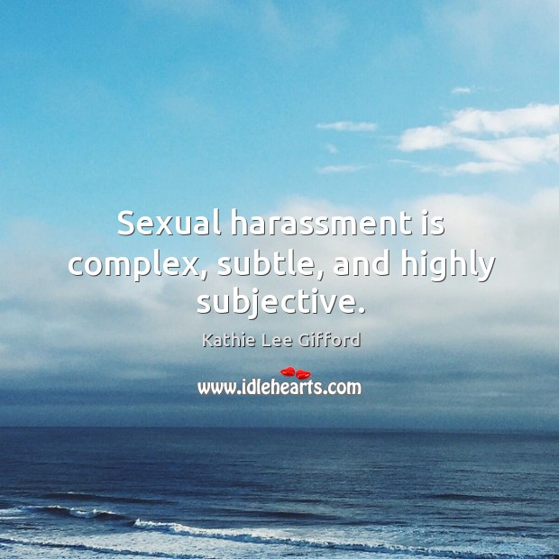 Sexual harassment is complex, subtle, and highly subjective. Kathie Lee Gifford Picture Quote