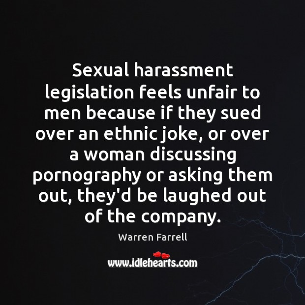 Sexual harassment legislation feels unfair to men because if they sued over Warren Farrell Picture Quote