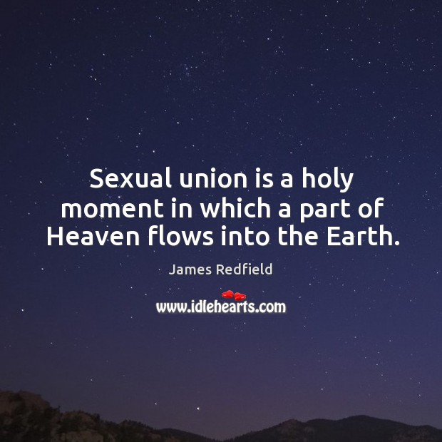 Sexual union is a holy moment in which a part of Heaven flows into the Earth. Union Quotes Image
