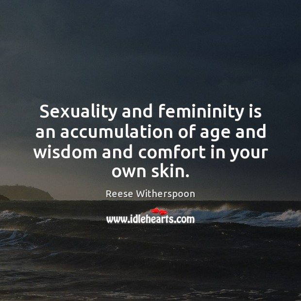 Image, Sexuality and femininity is an accumulation of age and wisdom and comfort