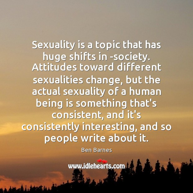 Sexuality is a topic that has huge shifts in -society. Attitudes toward Ben Barnes Picture Quote