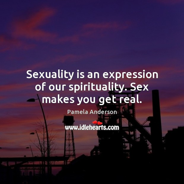 Sexuality is an expression of our spirituality. Sex makes you get real. Pamela Anderson Picture Quote