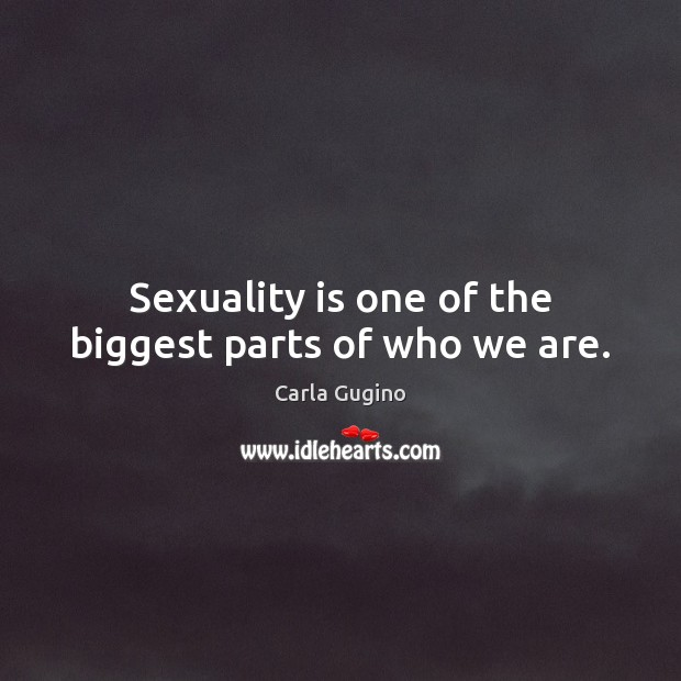 Sexuality is one of the biggest parts of who we are. Carla Gugino Picture Quote