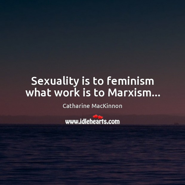 Sexuality is to feminism what work is to Marxism… Catharine MacKinnon Picture Quote