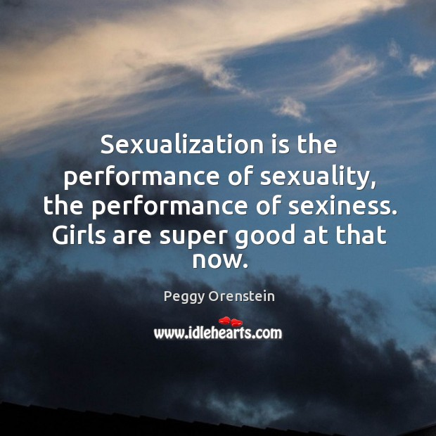 Image, Sexualization is the performance of sexuality, the performance of sexiness. Girls are