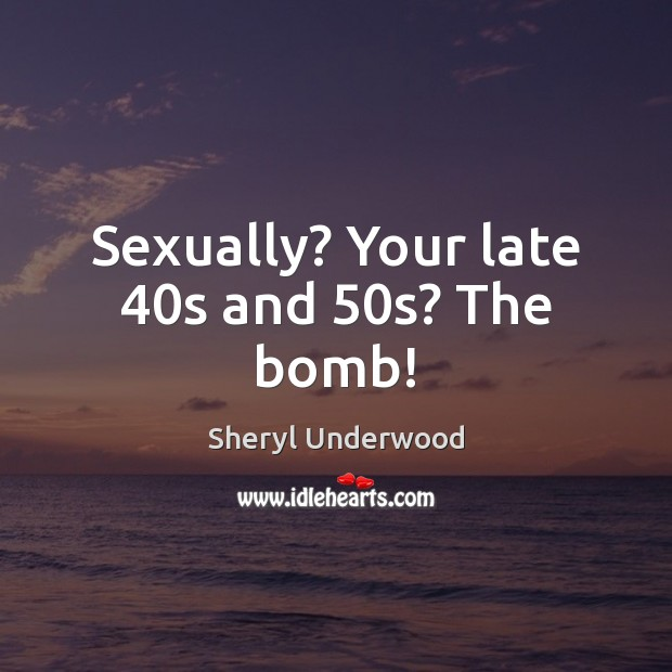 Image, Sexually? Your late 40s and 50s? The bomb!