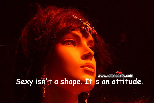 Image, Sexy isn't a shape. It's an attitude.