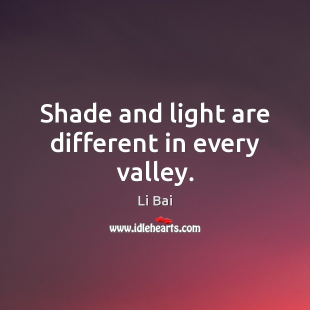 Shade and light are different in every valley. Li Bai Picture Quote