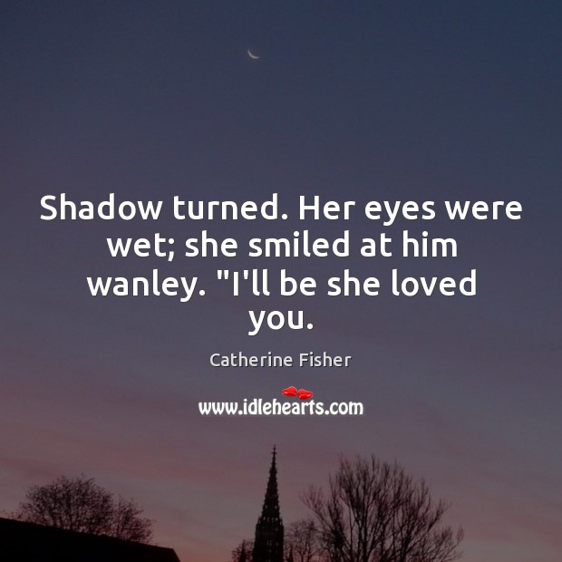"""Shadow turned. Her eyes were wet; she smiled at him wanley. """"I'll be she loved you. Image"""