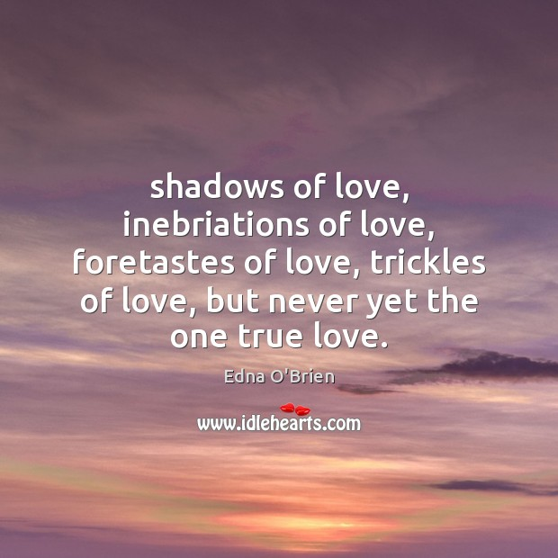 Shadows of love, inebriations of love, foretastes of love, trickles of love, Edna O'Brien Picture Quote