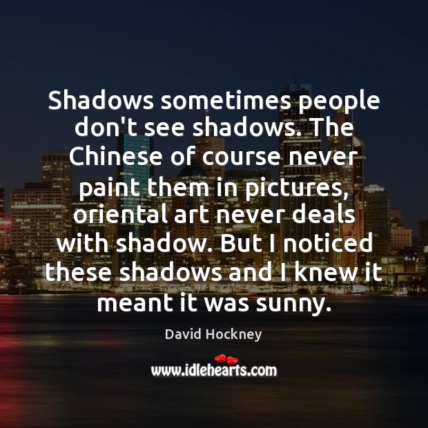 Shadows sometimes people don't see shadows. The Chinese of course never paint David Hockney Picture Quote