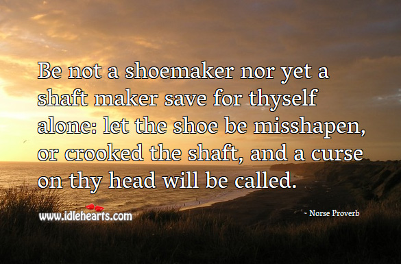 Be not a shoemaker nor yet a shaft maker save for thyself alone Norse Proverbs Image