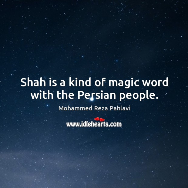 Shah is a kind of magic word with the persian people. Mohammed Reza Pahlavi Picture Quote