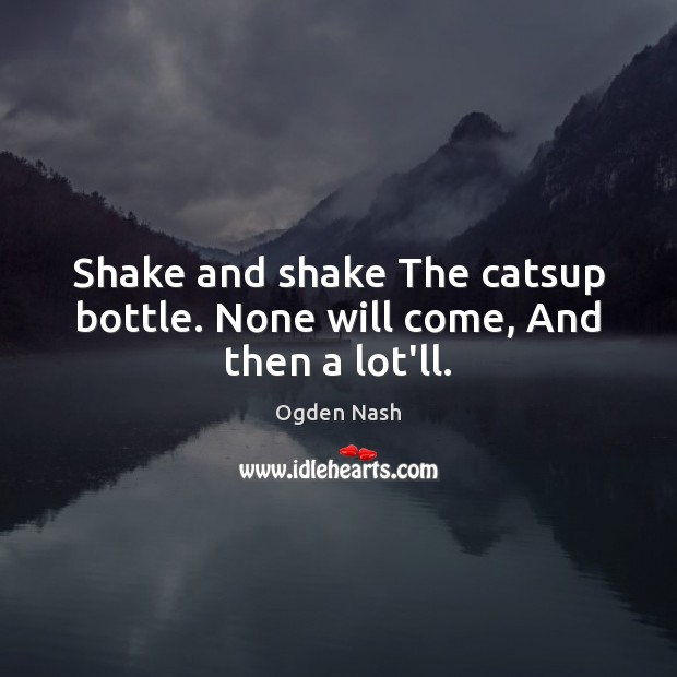 Shake and shake The catsup bottle. None will come, And then a lot'll. Ogden Nash Picture Quote