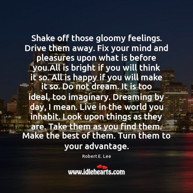 Shake off those gloomy feelings. Drive them away. Fix your mind and Robert E. Lee Picture Quote