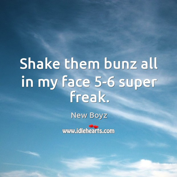 Shake them bunz all in my face 5-6 super freak. Image