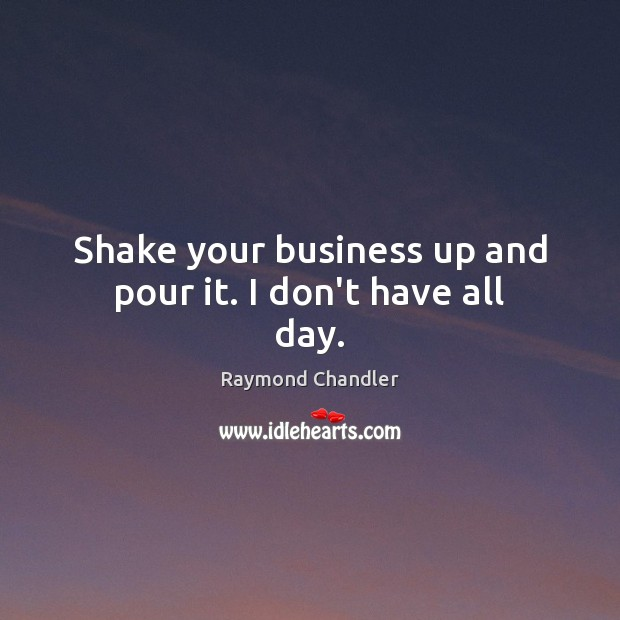 Shake your business up and pour it. I don't have all day. Raymond Chandler Picture Quote