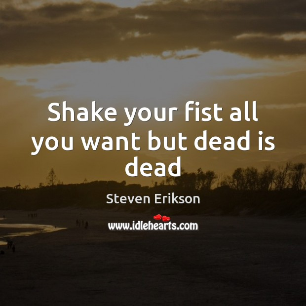 Shake your fist all you want but dead is dead Steven Erikson Picture Quote