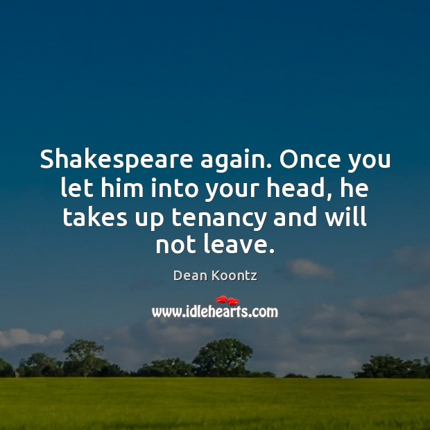 Shakespeare again. Once you let him into your head, he takes up Dean Koontz Picture Quote