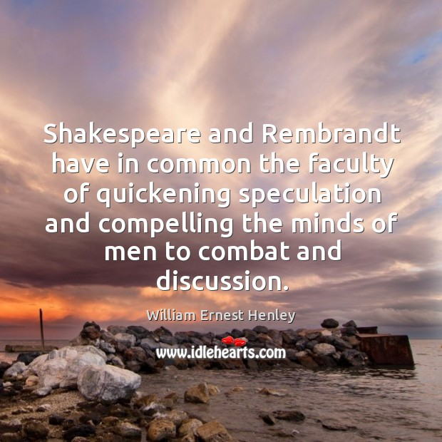 Shakespeare and Rembrandt have in common the faculty of quickening speculation and Image