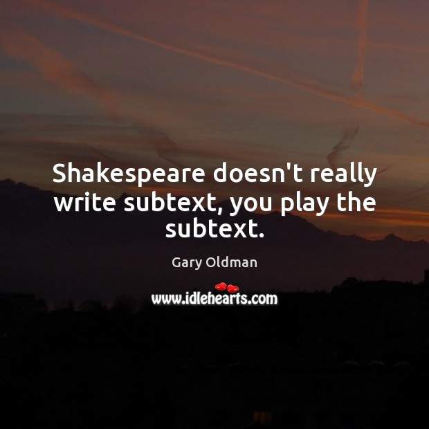 Shakespeare doesn't really write subtext, you play the subtext. Gary Oldman Picture Quote