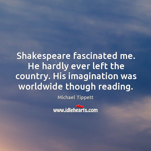 Shakespeare fascinated me. He hardly ever left the country. His imagination was worldwide though reading. Image