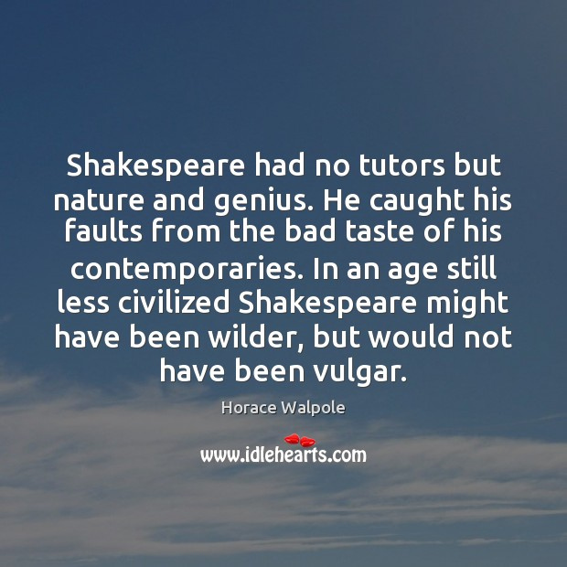 Shakespeare had no tutors but nature and genius. He caught his faults Horace Walpole Picture Quote