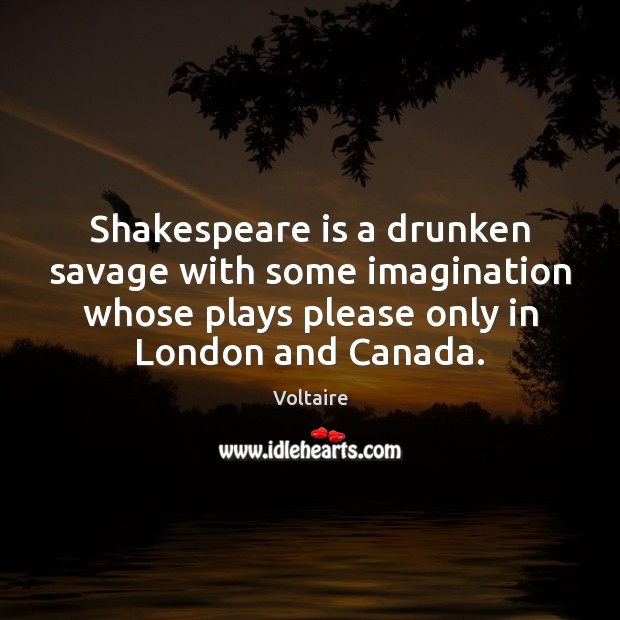 Image, Shakespeare is a drunken savage with some imagination whose plays please only