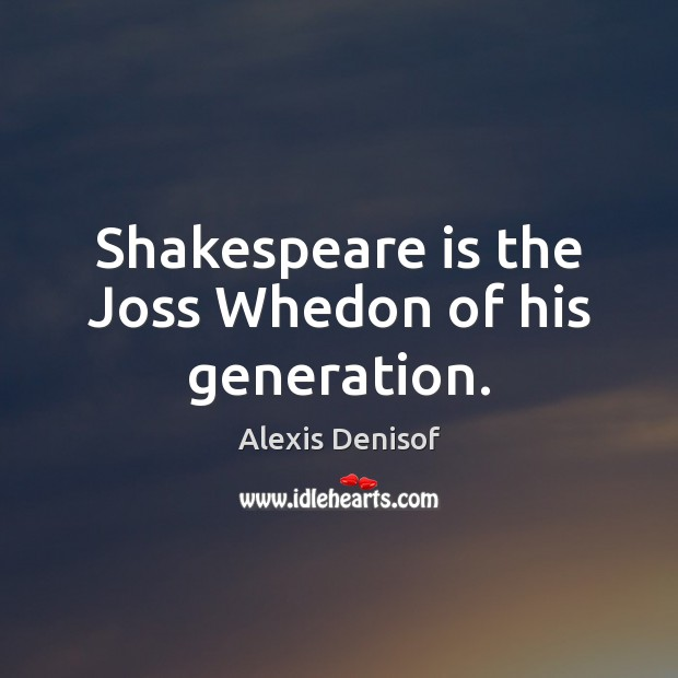 Image, Shakespeare is the Joss Whedon of his generation.