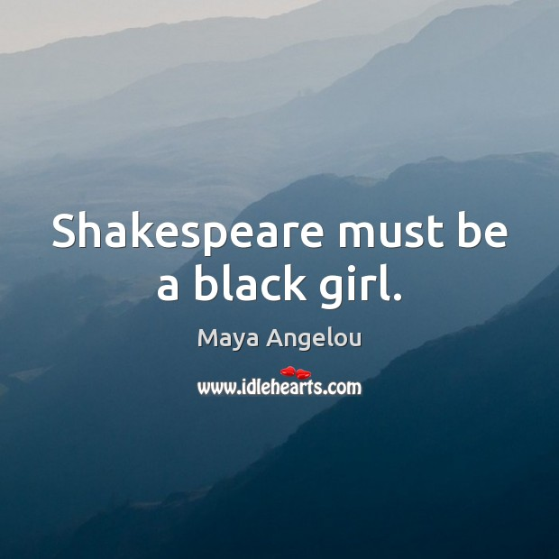 Shakespeare must be a black girl. Image