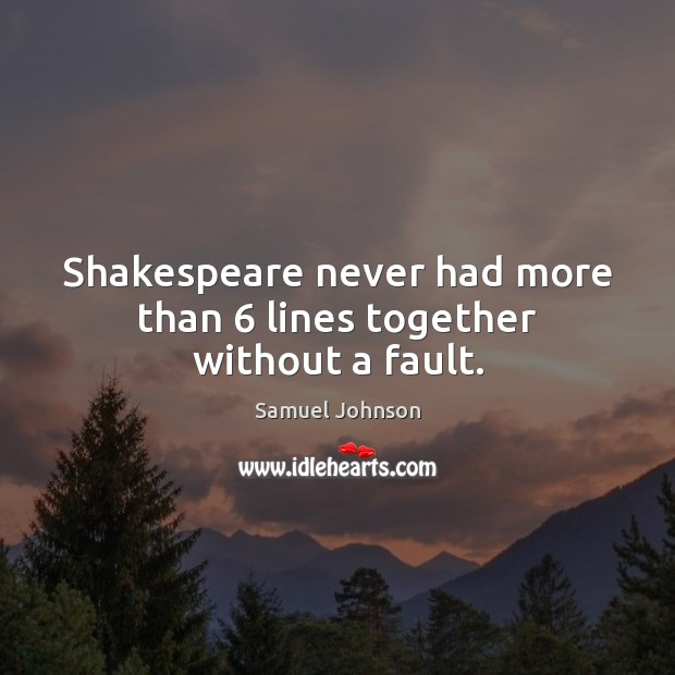 Image, Shakespeare never had more than 6 lines together without a fault.