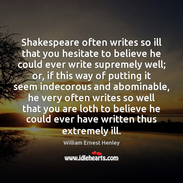 Shakespeare often writes so ill that you hesitate to believe he could Image