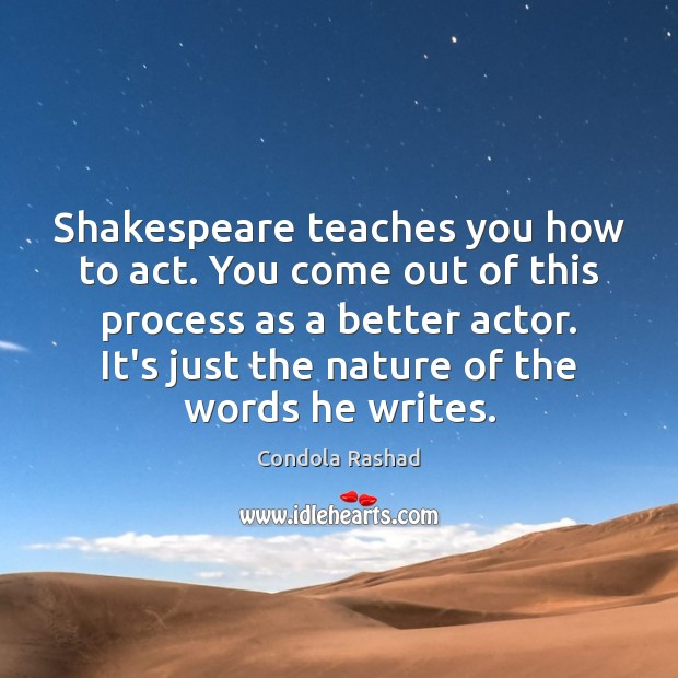 Shakespeare teaches you how to act. You come out of this process Image