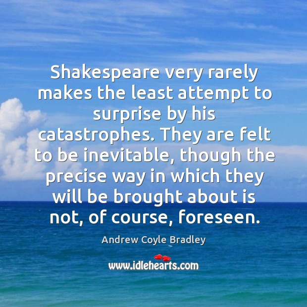 Image, Shakespeare very rarely makes the least attempt to surprise by his catastrophes.