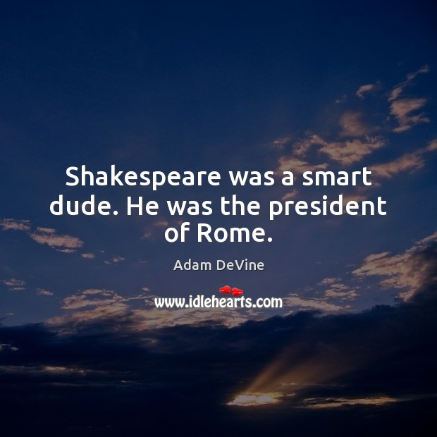 Image, Shakespeare was a smart dude. He was the president of Rome.