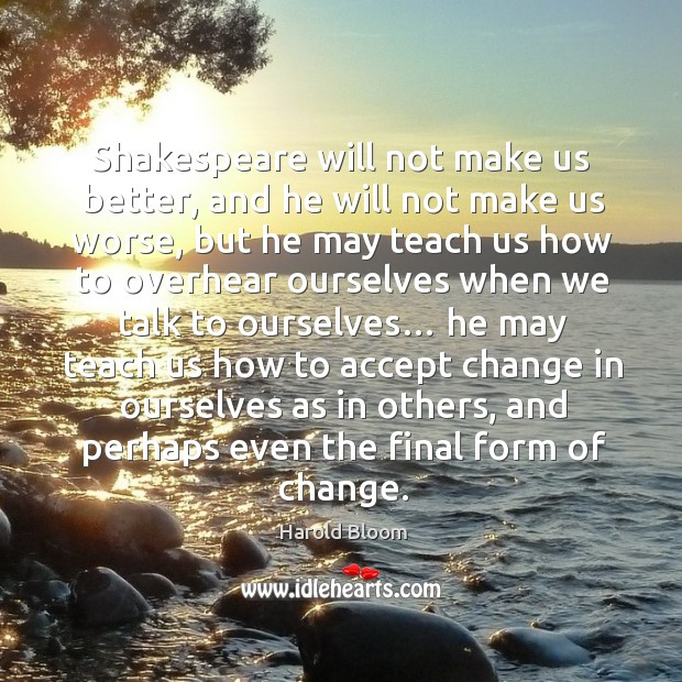 Shakespeare will not make us better, and he will not make us worse Harold Bloom Picture Quote