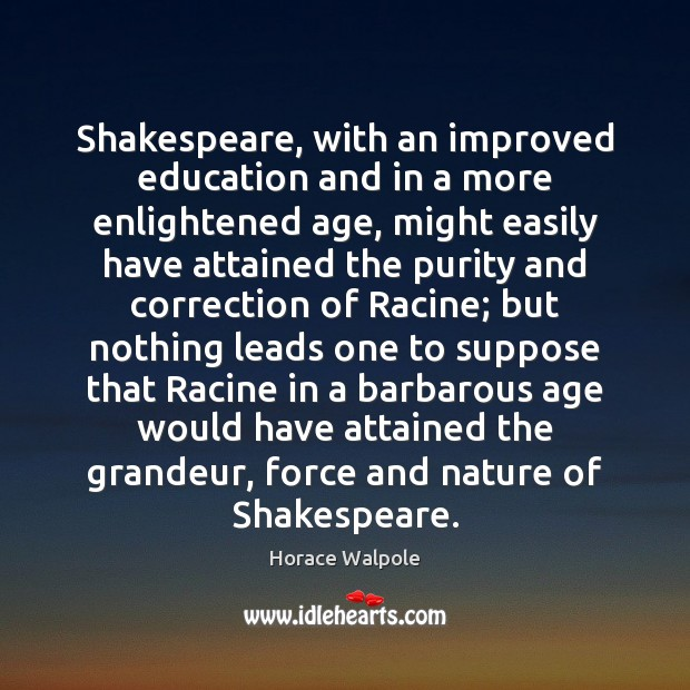 Image, Shakespeare, with an improved education and in a more enlightened age, might