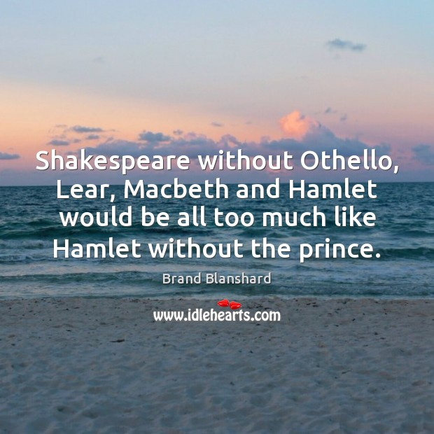 Image, Shakespeare without Othello, Lear, Macbeth and Hamlet would be all too much
