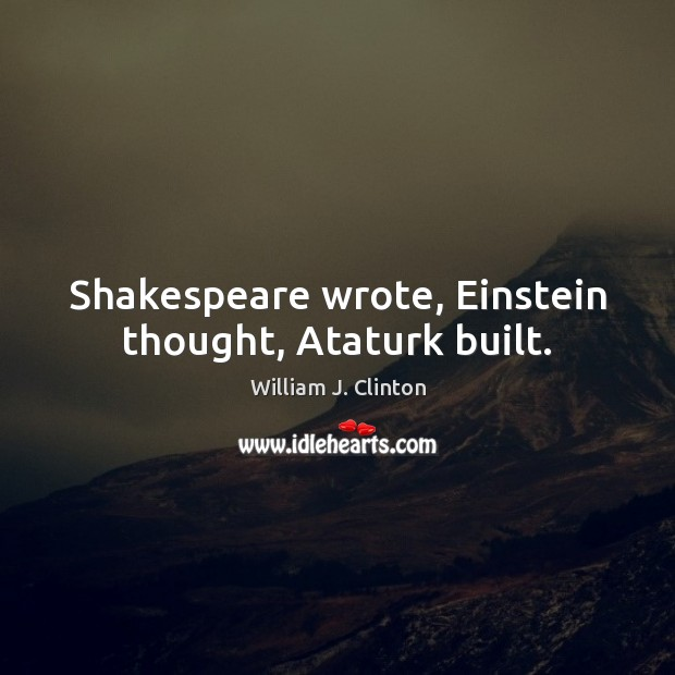 Image, Shakespeare wrote, Einstein thought, Ataturk built.