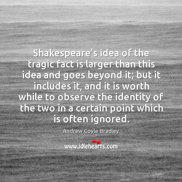 Shakespeare's idea of the tragic fact is larger than this idea and goes beyond it Image