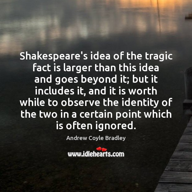 Image, Shakespeare's idea of the tragic fact is larger than this idea and
